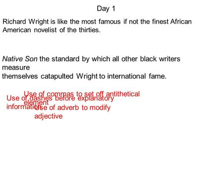 Richard Wright is like the most famous if not the finest African American novelist of the thirties. Day 1 Use of dashes before explanatory information.