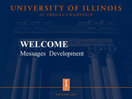 WELCOME Messages Development. Overview Consistent, frequent messages build familiarity with your constituents (prospective students, alumni, funding agencies,