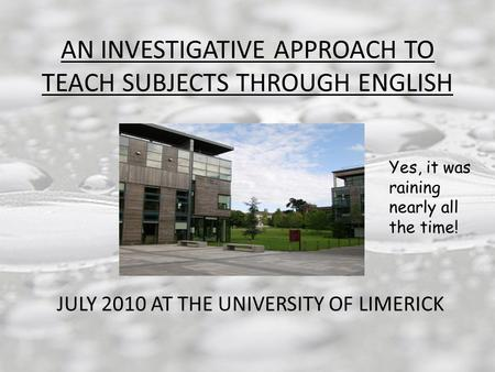AN INVESTIGATIVE APPROACH TO TEACH SUBJECTS THROUGH ENGLISH JULY 2010 AT THE UNIVERSITY OF LIMERICK Yes, it was raining nearly all the time!