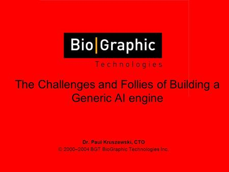 Dr. Paul Kruszewski, CTO © 2000–2004 BGT BioGraphic Technologies Inc. The Challenges and Follies of Building a Generic AI engine.
