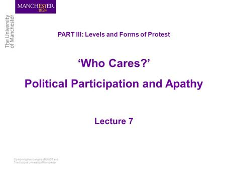 Combining the strengths of UMIST and The Victoria University of Manchester PART III: Levels and Forms of Protest 'Who Cares?' Political Participation and.