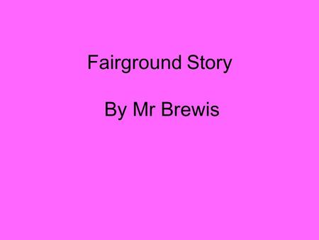Fairground Story By Mr Brewis. Mr Brewis has written a story about the fairground BUT it needs A LOT of improving to make it better. Can you help?
