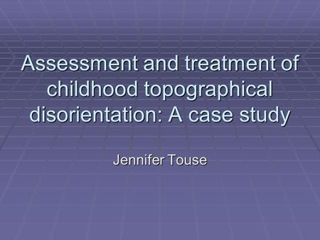 Assessment and treatment of childhood topographical disorientation: A case study Jennifer Touse.