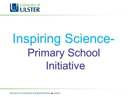 Inspiring Science- Primary School Initiative. Inspiring Science In 2008, Science in Society hosted 15 inspiring science shows at the Magee, Jordanstown.