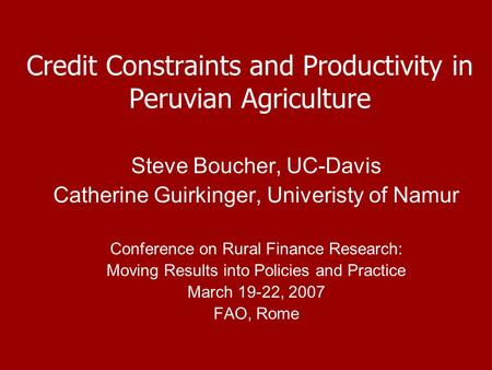 Credit Constraints and Productivity in Peruvian Agriculture Steve Boucher, UC-Davis Catherine Guirkinger, Univeristy of Namur Conference on Rural Finance.