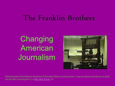 The Franklin Brothers Changing American Journalism Material property of the Arkansas Department of Education Distance Learning Center. It may be used for.