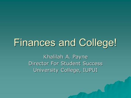 Finances and College! Khalilah A. Payne Director For Student Success University College, IUPUI.