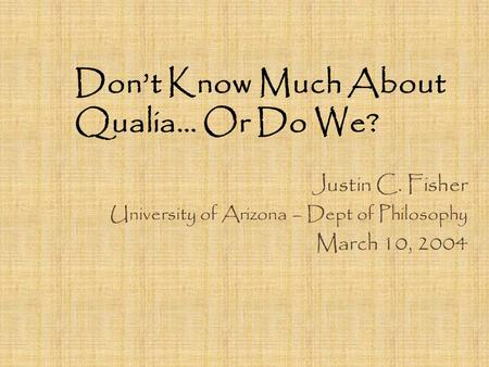 Don't Know Much About Qualia… Or Do We? Justin C. Fisher University of Arizona – Dept of Philosophy March 10, 2004.