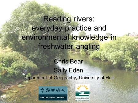 Reading rivers: everyday practice and environmental knowledge in freshwater angling Chris Bear Sally Eden Department of Geography, University of Hull.