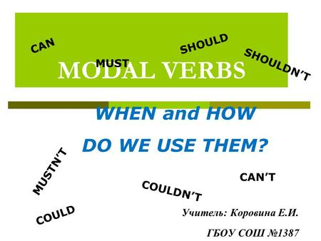 MODAL VERBS CAN COULD MUST SHOULD CAN'T MUSTN'T SHOULDN'T COULDN'T WHEN and HOW DO WE USE THEM? Учитель: Коровина Е.И. ГБОУ СОШ №1387.