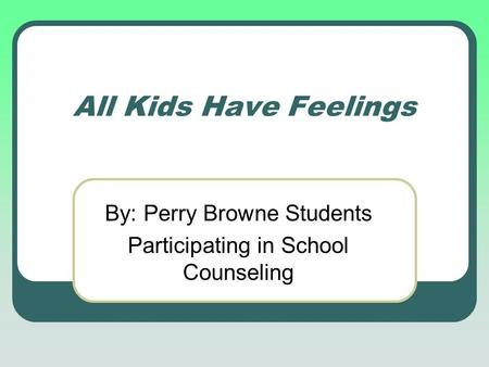 All Kids Have Feelings By: Perry Browne Students Participating in School Counseling.
