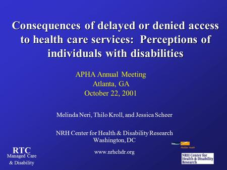 RTC Managed Care & Disability Consequences of delayed or denied access to health care services: Perceptions of individuals with disabilities Melinda Neri,
