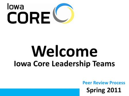 Welcome Iowa Core Leadership Teams Peer Review Process Spring 2011.