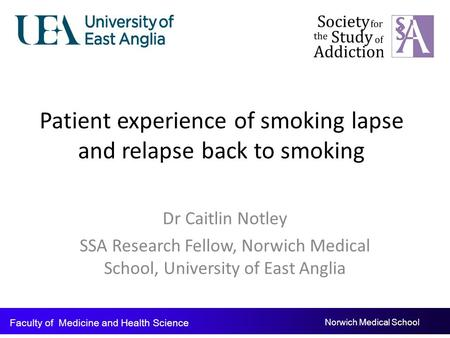 Patient experience of smoking lapse and relapse back to smoking Dr Caitlin Notley SSA Research Fellow, Norwich Medical School, University of East Anglia.