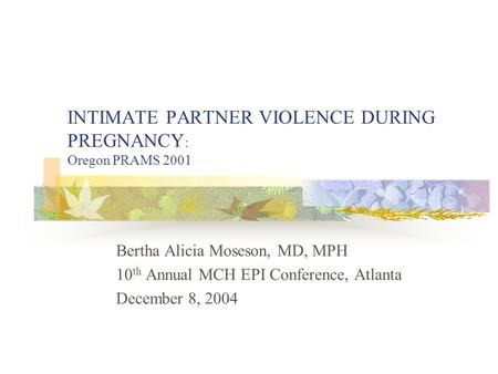 INTIMATE PARTNER VIOLENCE DURING PREGNANCY : Oregon PRAMS 2001 Bertha Alicia Moseson, MD, MPH 10 th Annual MCH EPI Conference, Atlanta December 8, 2004.