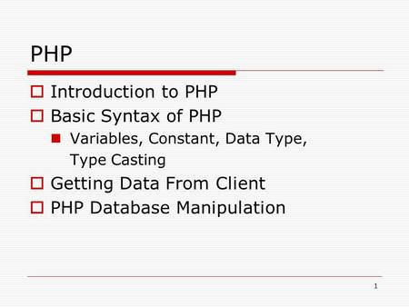 1 PHP  Introduction to PHP  Basic Syntax of PHP Variables, Constant, Data Type, Type Casting  Getting Data From Client  PHP Database Manipulation.