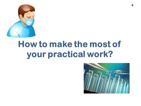 How to make the most of your practical work? 4. When I first started… I found it extremely difficult! Was not used to working in a lab Was not experienced.