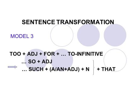 SENTENCE TRANSFORMATION TOO + ADJ + FOR + … TO-INFINITIVE … SO + ADJ … SUCH + (A/AN+ADJ) + N + THAT MODEL 3.