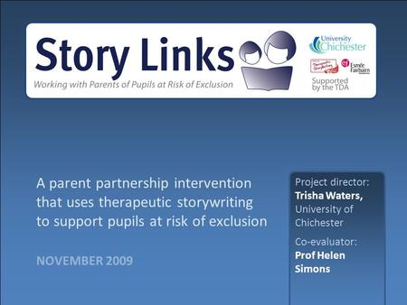 NOVEMBER 2009 A parent partnership intervention that uses therapeutic storywriting to support pupils at risk of exclusion Project director: Trisha Waters,