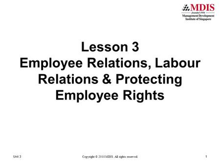 Unit 31 Copyright © 2010 MDIS. All rights reserved. Lesson 3 Employee Relations, Labour Relations & Protecting Employee Rights.