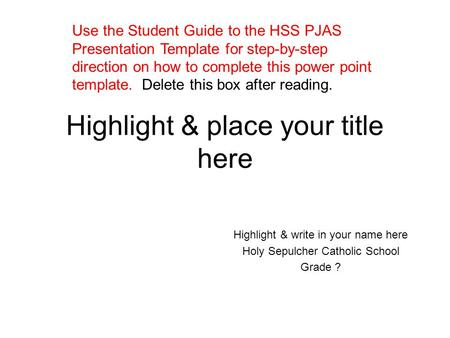 Highlight & place your title here Highlight & write in your name here Holy Sepulcher Catholic School Grade ? Use the Student Guide to the HSS PJAS Presentation.