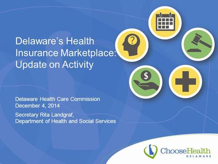 Delaware's Health Insurance Marketplace: Update on Activity Delaware Health Care Commission December 4, 2014 Secretary Rita Landgraf, Department of Health.