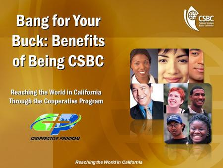 Reaching the World in California Bang for Your Buck: Benefits of Being CSBC Reaching the World in California Through the Cooperative Program.
