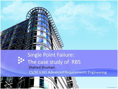 Single Point Failure: The case study of RBS CS/SE 6361 Advanced Requirements Engineering Shahed Shuman.