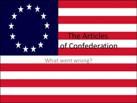 The Articles of Confederation What went wrong?. What Went Wrong? Lots of things were wrong with The Articles of Confederation. Most of them had to do.