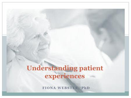 FIONA WEBSTER, PhD Understanding patient experiences.