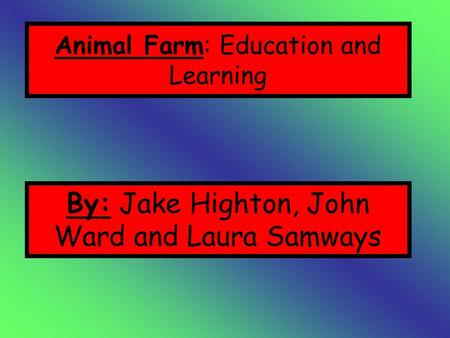 Animal Farm: Education and Learning By: Jake Highton, John Ward and Laura Samways.