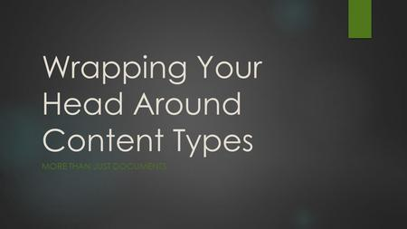 Wrapping Your Head Around Content Types MORE THAN JUST DOCUMENTS.