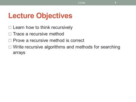 Lecture Objectives  Learn how to think recursively  Trace a recursive method  Prove a recursive method is correct  Write recursive algorithms and methods.