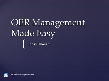 { OER Management Made Easy …or so I thought. joe hobson / Navigation North.