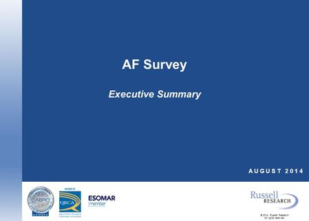 © 2014, Russell Research All rights reserved. AF Survey Executive Summary A U G U S T 2 0 1 4.