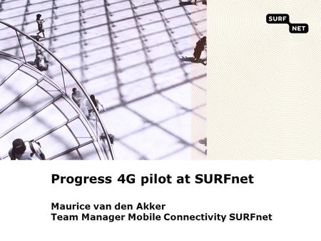 Progress 4G pilot at SURFnet Maurice van den Akker Team Manager Mobile Connectivity SURFnet.