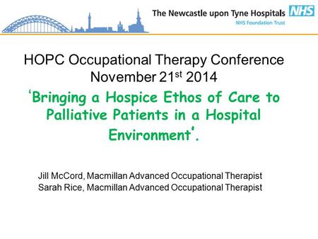 HOPC Occupational Therapy Conference November 21 st 2014 ' Bringing a Hospice Ethos of Care to Palliative Patients in a Hospital Environment '. Jill McCord,