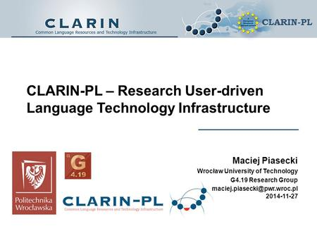 CLARIN-PL CLARIN-PL – Research User-driven Language Technology Infrastructure Maciej Piasecki Wrocław University of Technology G4.19 Research Group
