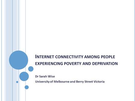 I NTERNET CONNECTIVITY AMONG PEOPLE EXPERIENCING POVERTY AND DEPRIVATION Dr Sarah Wise University of Melbourne and Berry Street Victoria.
