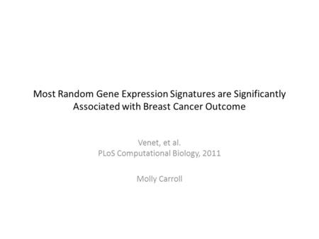 Most Random Gene Expression Signatures are Significantly Associated with Breast Cancer Outcome Venet, et al. PLoS Computational Biology, 2011 Molly Carroll.