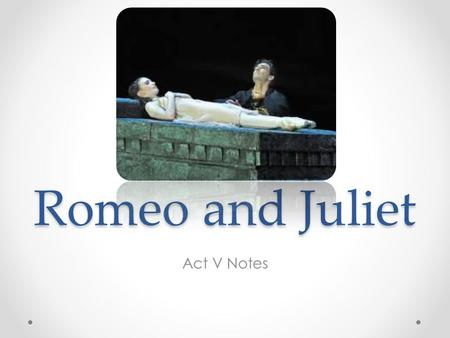 Romeo and Juliet Act V Notes. Act V, Scene 1 Scene 1: Set in Mantua on Wednesday morning. Romeo happily thinks of a dream he had of Juliet and believes.