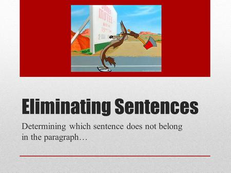 Eliminating Sentences Determining which sentence does not belong in the paragraph…