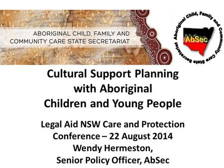 Cultural Support Planning with Aboriginal Children and Young People Legal Aid NSW Care and Protection Conference – 22 August 2014 Wendy Hermeston, Senior.