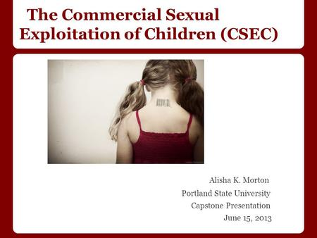 The Commercial Sexual Exploitation of Children (CSEC) Alisha K. Morton Portland State University Capstone Presentation June 15, 2013.