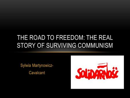 Sylwia Martynowicz- Cavalcant THE ROAD TO FREEDOM: THE REAL STORY OF SURVIVING COMMUNISM.