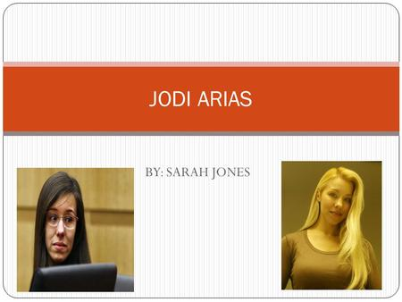 BY: SARAH JONES JODI ARIAS. Background: Born July 9 th,1980 Age 32 during her trial. Has two brothers a sister and a half-sister. Parents; Sandy and William.