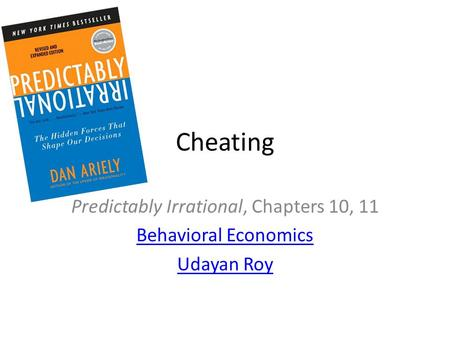 Cheating Predictably Irrational, Chapters 10, 11 Behavioral Economics Udayan Roy.