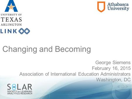Changing and Becoming George Siemens February 16, 2015 Association of International Education Administrators Washington, DC.