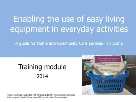 Enabling the use of easy living equipment in everyday activities A guide for Home and Community Care services in Victoria Training module 2014 The project.