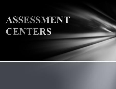 WHAT IS AN ASSESSMENT CENTER? NOT A PLACE TO TAKE A TEST A TESTING PROCESS CANDIDATES PARTICIPATE IN A SERIES OF SYSTEMATIC, JOB RELATED, REAL-LIFE SITUATIONS.